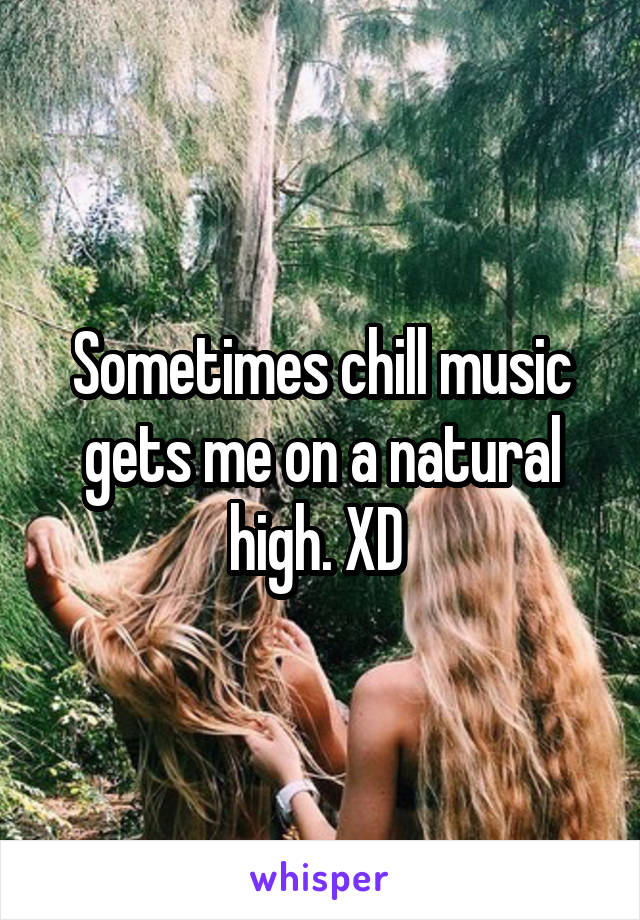 Sometimes chill music gets me on a natural high. XD