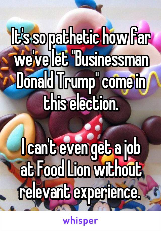 """It's so pathetic how far we've let """"Businessman Donald Trump"""" come in this election.  I can't even get a job at Food Lion without relevant experience."""