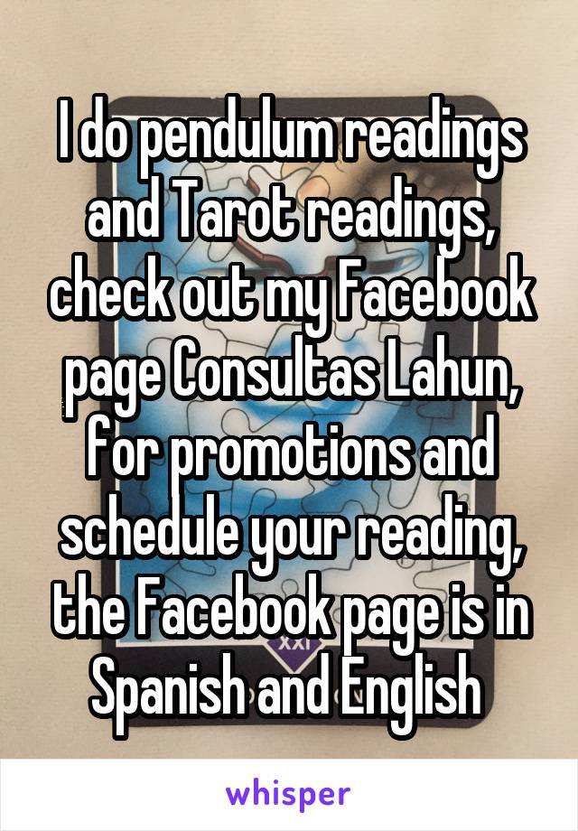 I do pendulum readings and Tarot readings, check out my Facebook page Consultas Lahun, for promotions and schedule your reading, the Facebook page is in Spanish and English