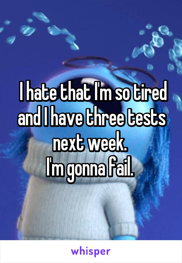I hate that I'm so tired and I have three tests next week.  I'm gonna fail.