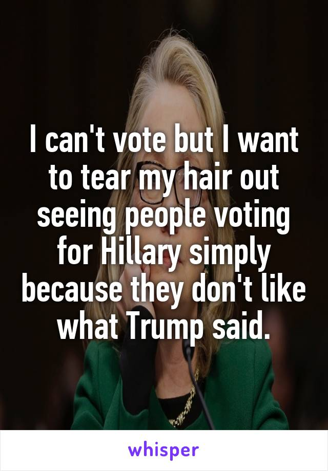 I can't vote but I want to tear my hair out seeing people voting for Hillary simply because they don't like what Trump said.
