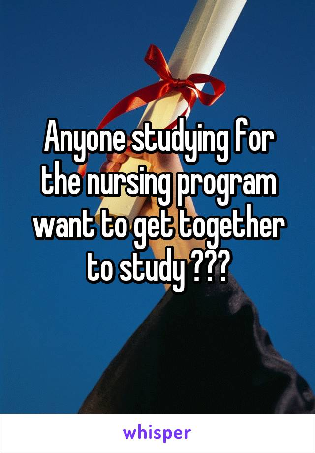 Anyone studying for the nursing program want to get together to study ???