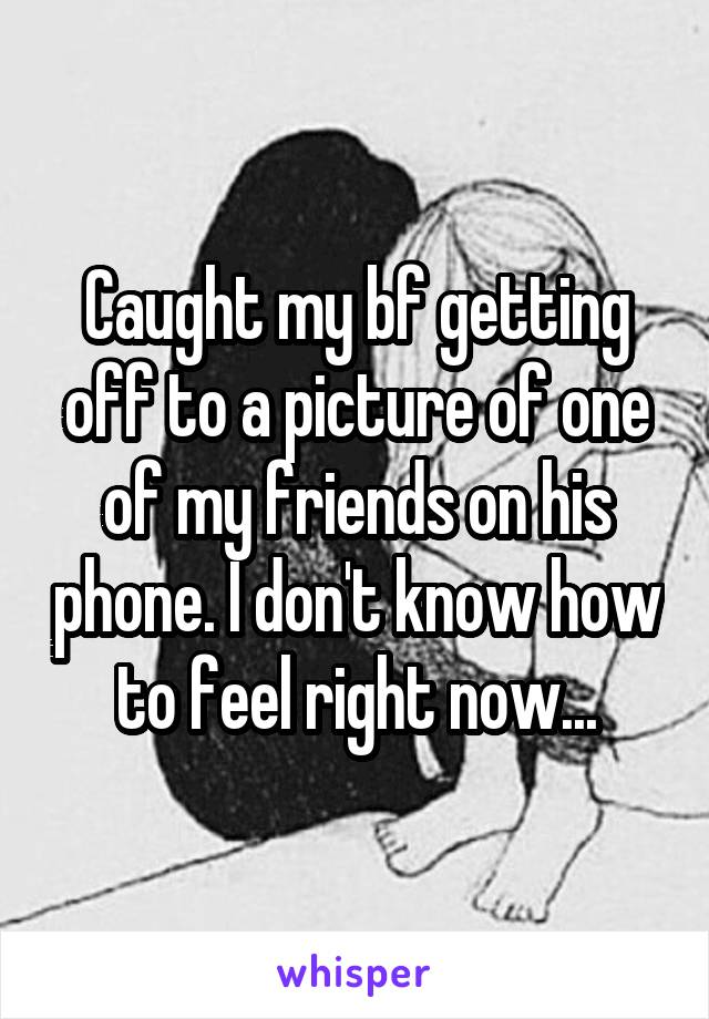 Caught my bf getting off to a picture of one of my friends on his phone. I don't know how to feel right now...