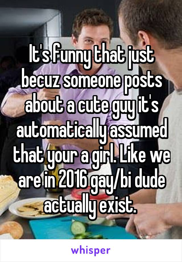 It's funny that just becuz someone posts about a cute guy it's automatically assumed that your a girl. Like we are in 2016 gay/bi dude actually exist.