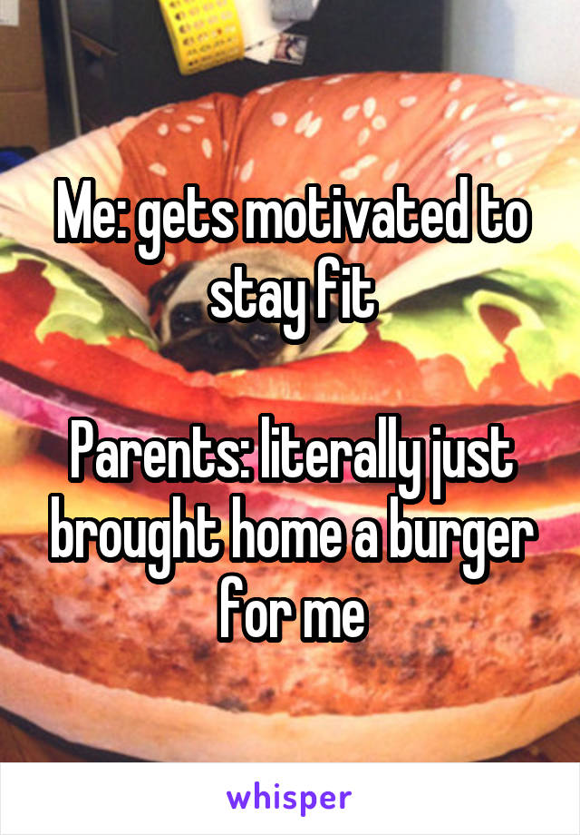 Me: gets motivated to stay fit  Parents: literally just brought home a burger for me
