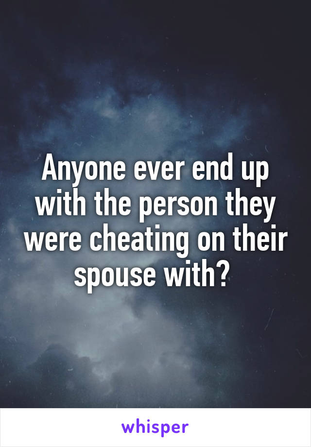 Anyone ever end up with the person they were cheating on their spouse with?