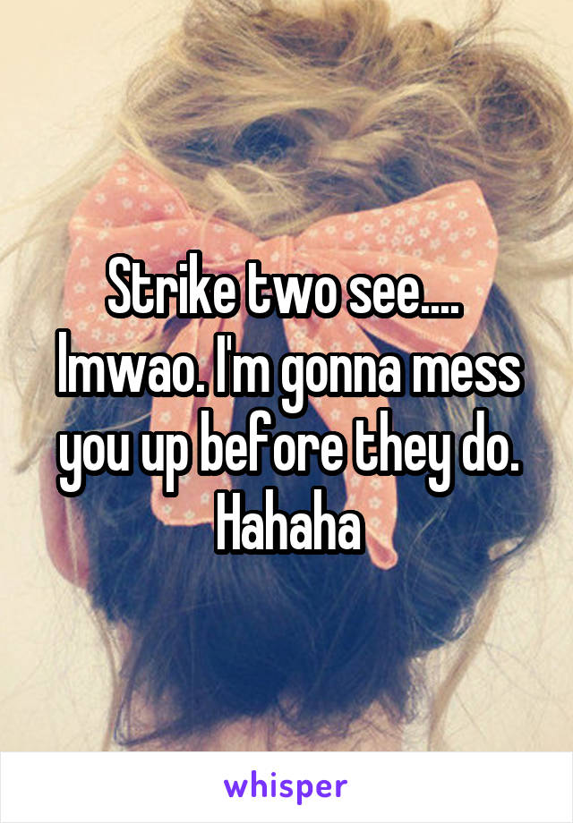 Strike two see....  lmwao. I'm gonna mess you up before they do. Hahaha
