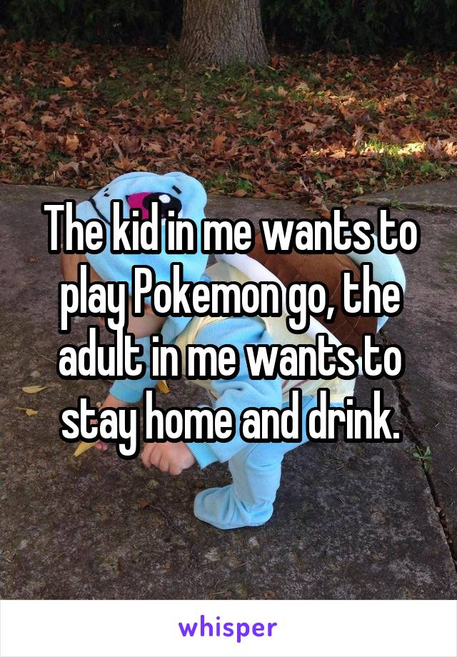 The kid in me wants to play Pokemon go, the adult in me wants to stay home and drink.