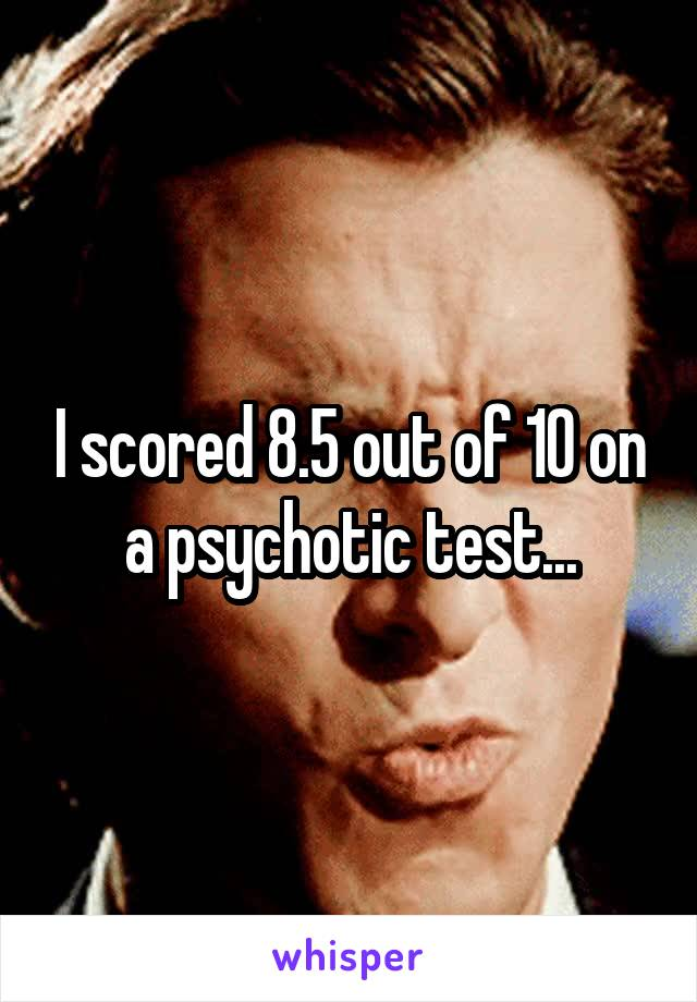 I scored 8.5 out of 10 on a psychotic test...