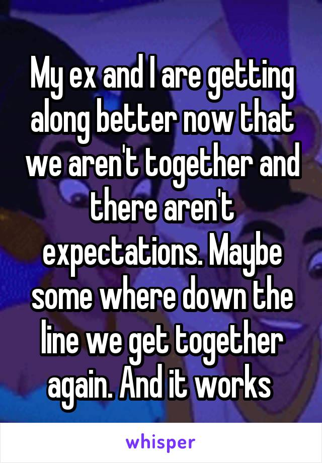 My ex and I are getting along better now that we aren't together and there aren't expectations. Maybe some where down the line we get together again. And it works