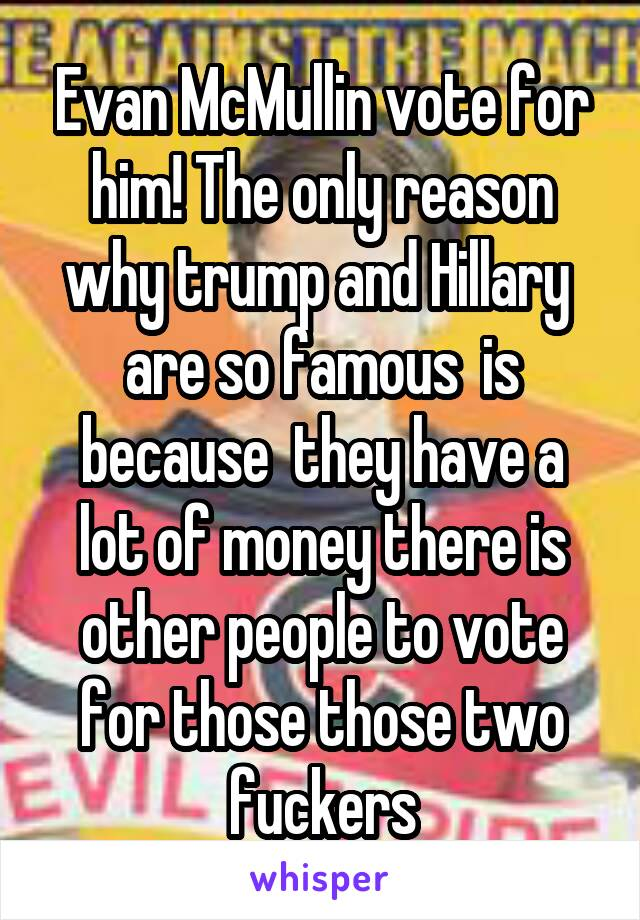 Evan McMullin vote for him! The only reason why trump and Hillary  are so famous  is because  they have a lot of money there is other people to vote for those those two fuckers