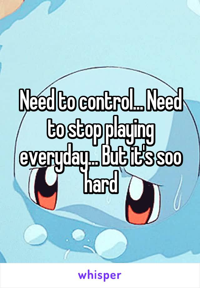 Need to control... Need to stop playing everyday... But it's soo hard