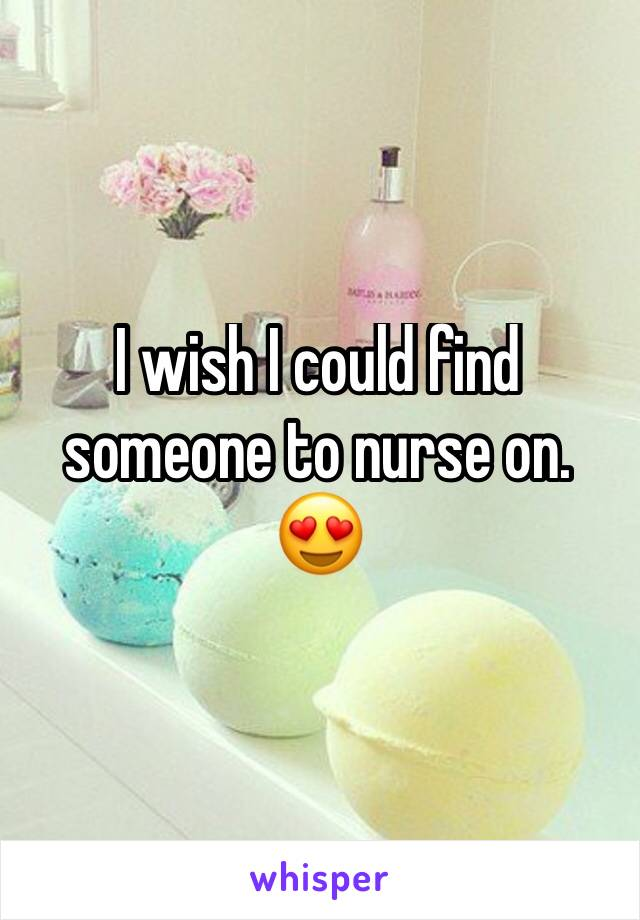 I wish I could find someone to nurse on. 😍