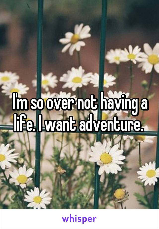 I'm so over not having a life. I want adventure.