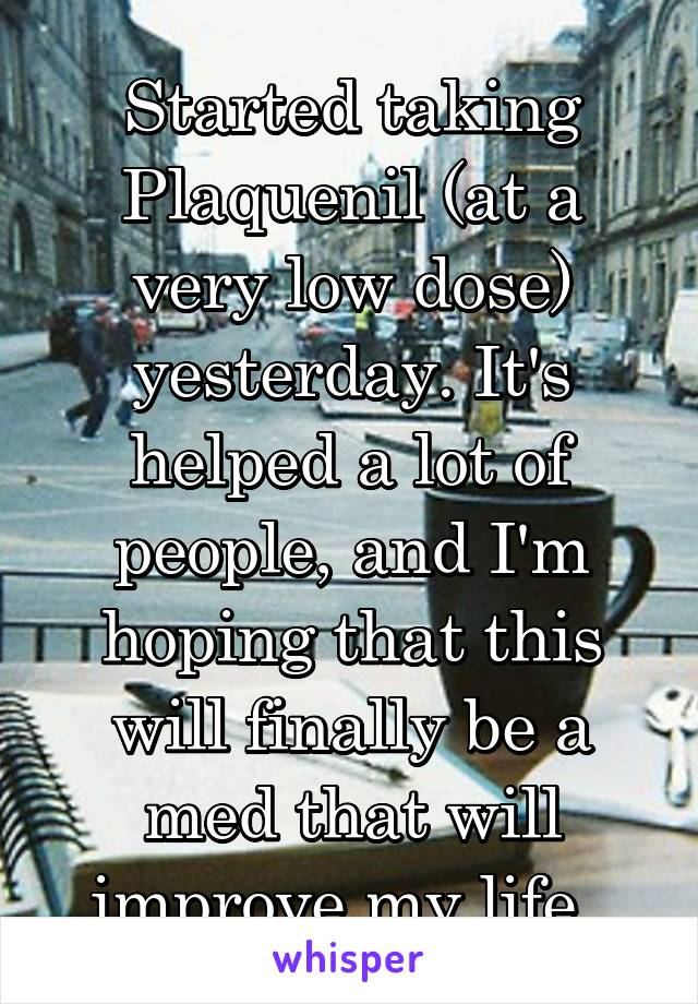 Started taking Plaquenil (at a very low dose) yesterday. It's helped a lot of people, and I'm hoping that this will finally be a med that will improve my life.