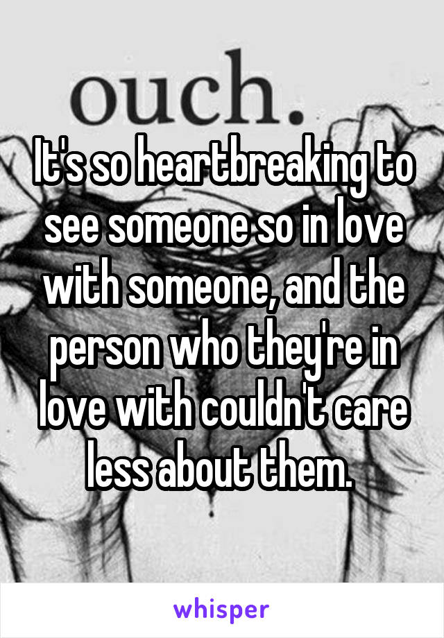 It's so heartbreaking to see someone so in love with someone, and the person who they're in love with couldn't care less about them.
