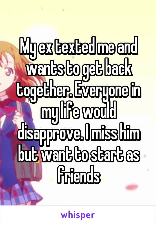 My ex texted me and wants to get back together. Everyone in my life would disapprove. I miss him but want to start as friends