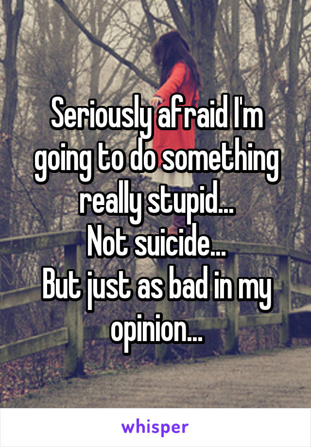 Seriously afraid I'm going to do something really stupid... Not suicide... But just as bad in my opinion...