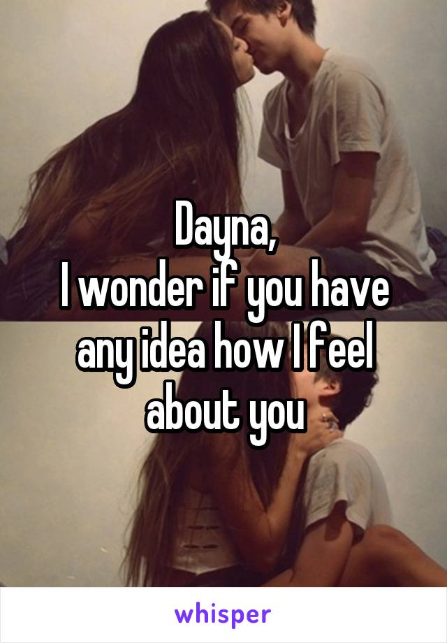 Dayna, I wonder if you have any idea how I feel about you
