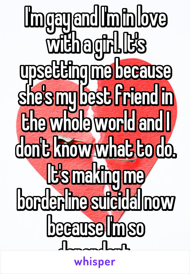 I'm gay and I'm in love with a girl. It's upsetting me because she's my best friend in the whole world and I don't know what to do. It's making me borderline suicidal now because I'm so dependent.