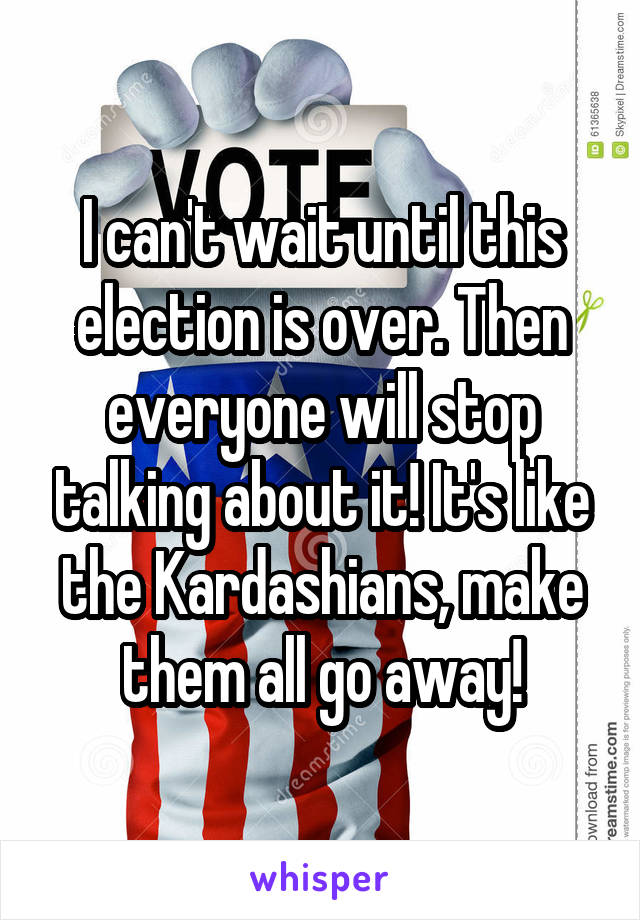 I can't wait until this election is over. Then everyone will stop talking about it! It's like the Kardashians, make them all go away!