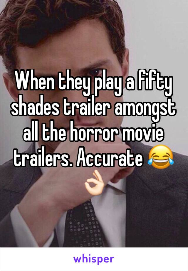 When they play a fifty shades trailer amongst all the horror movie trailers. Accurate 😂👌🏻