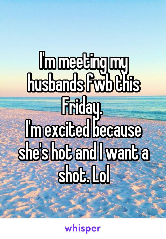 I'm meeting my husbands fwb this Friday.  I'm excited because she's hot and I want a shot. Lol