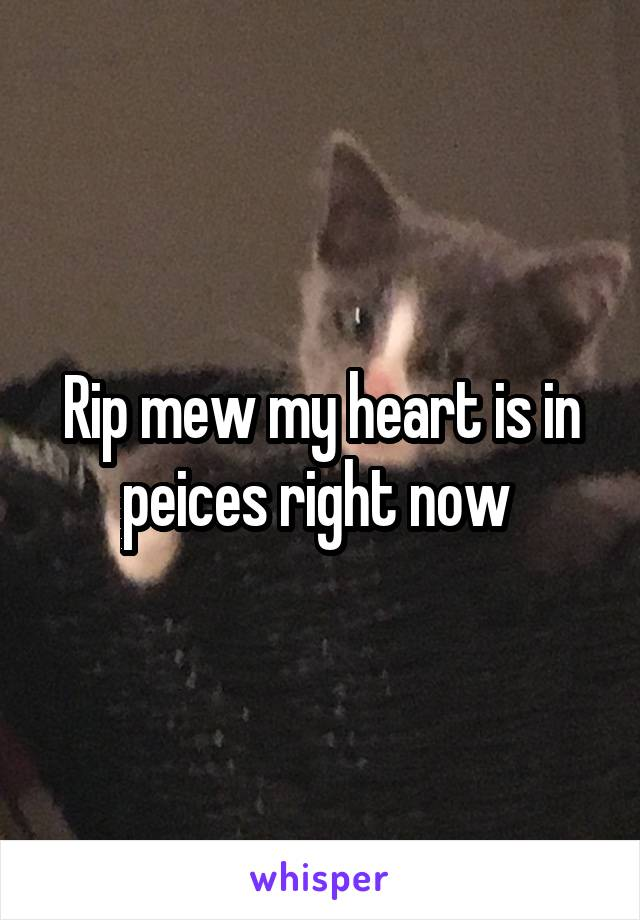 Rip mew my heart is in peices right now