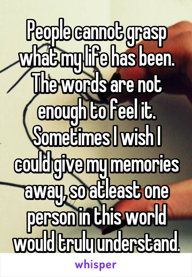 People cannot grasp what my life has been. The words are not enough to feel it. Sometimes I wish I could give my memories away, so atleast one person in this world would truly understand.