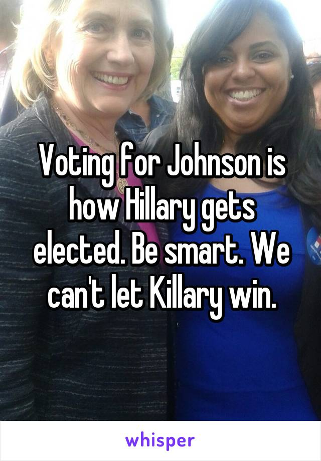 Voting for Johnson is how Hillary gets elected. Be smart. We can't let Killary win.