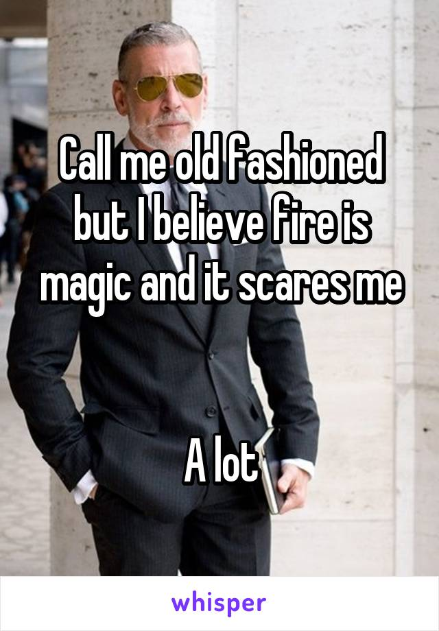 Call me old fashioned but I believe fire is magic and it scares me   A lot