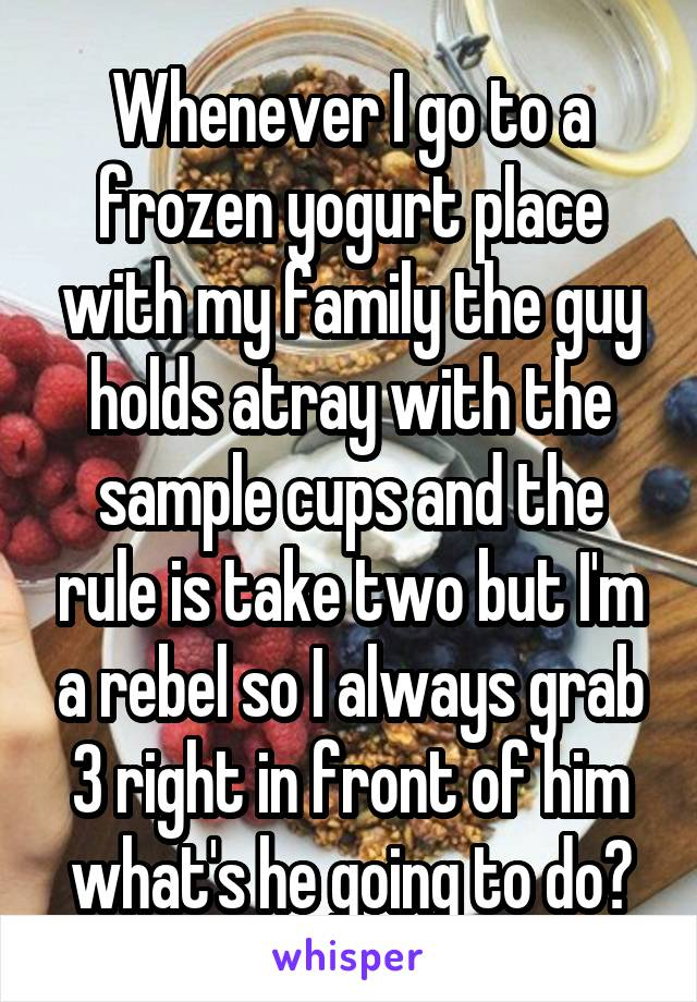 Whenever I go to a frozen yogurt place with my family the guy holds atray with the sample cups and the rule is take two but I'm a rebel so I always grab 3 right in front of him what's he going to do?