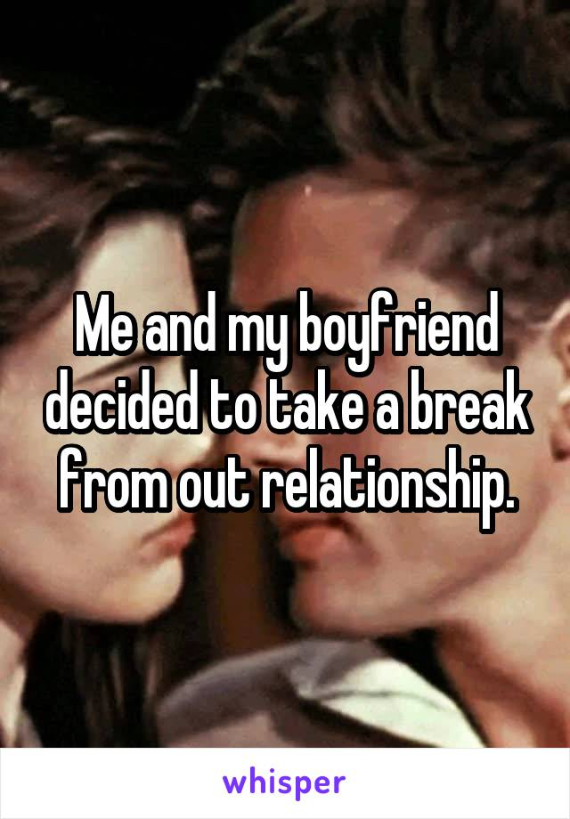 Me and my boyfriend decided to take a break from out relationship.