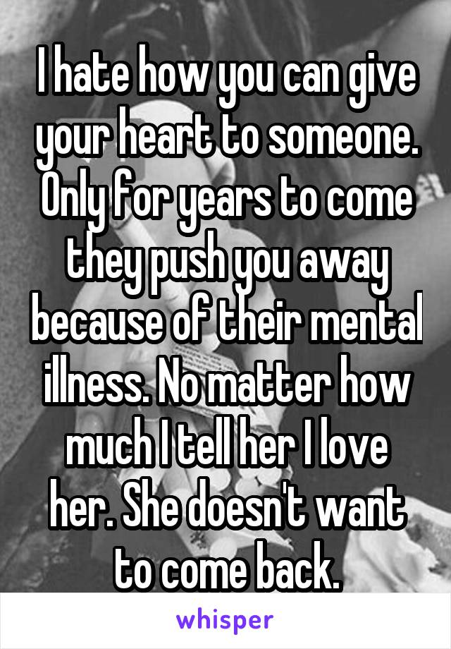 I hate how you can give your heart to someone. Only for years to come they push you away because of their mental illness. No matter how much I tell her I love her. She doesn't want to come back.