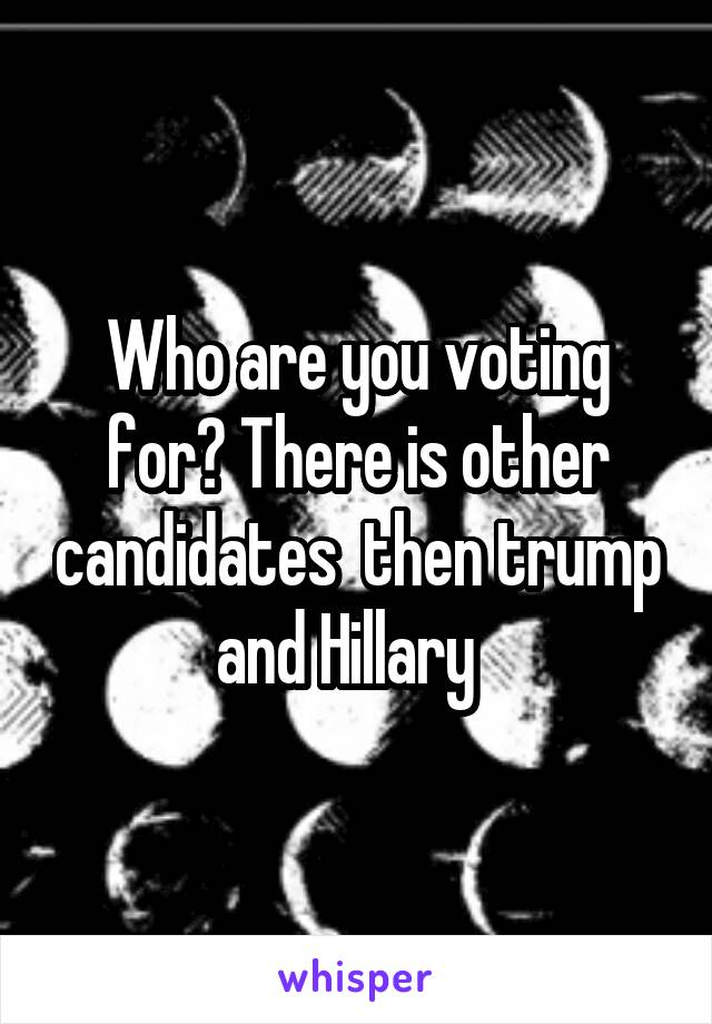 Who are you voting for? There is other candidates  then trump and Hillary