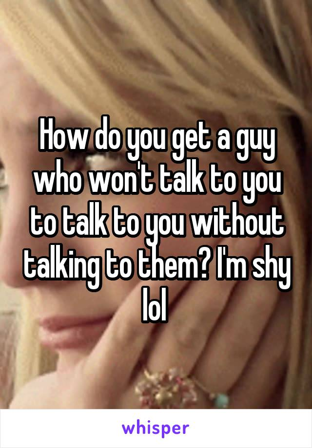 How do you get a guy who won't talk to you to talk to you without talking to them? I'm shy lol