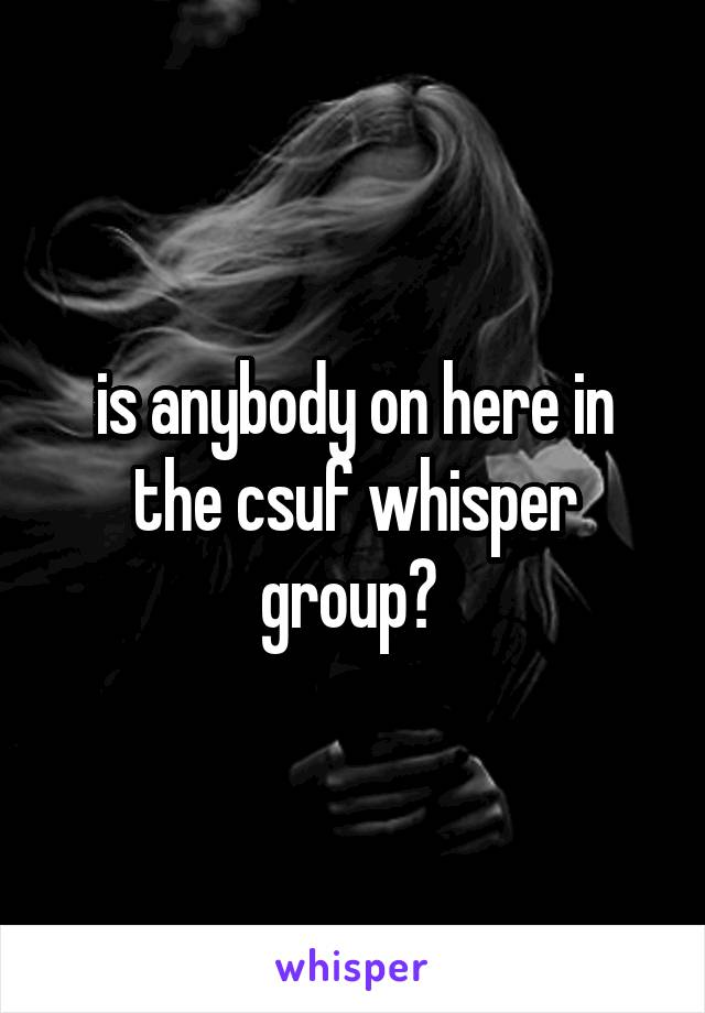 is anybody on here in the csuf whisper group?