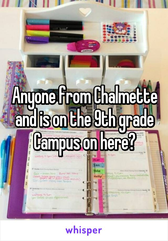 Anyone from Chalmette and is on the 9th grade Campus on here?