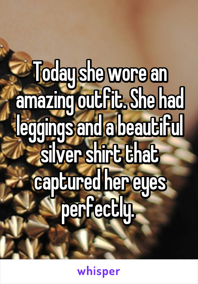 Today she wore an amazing outfit. She had leggings and a beautiful silver shirt that captured her eyes perfectly.
