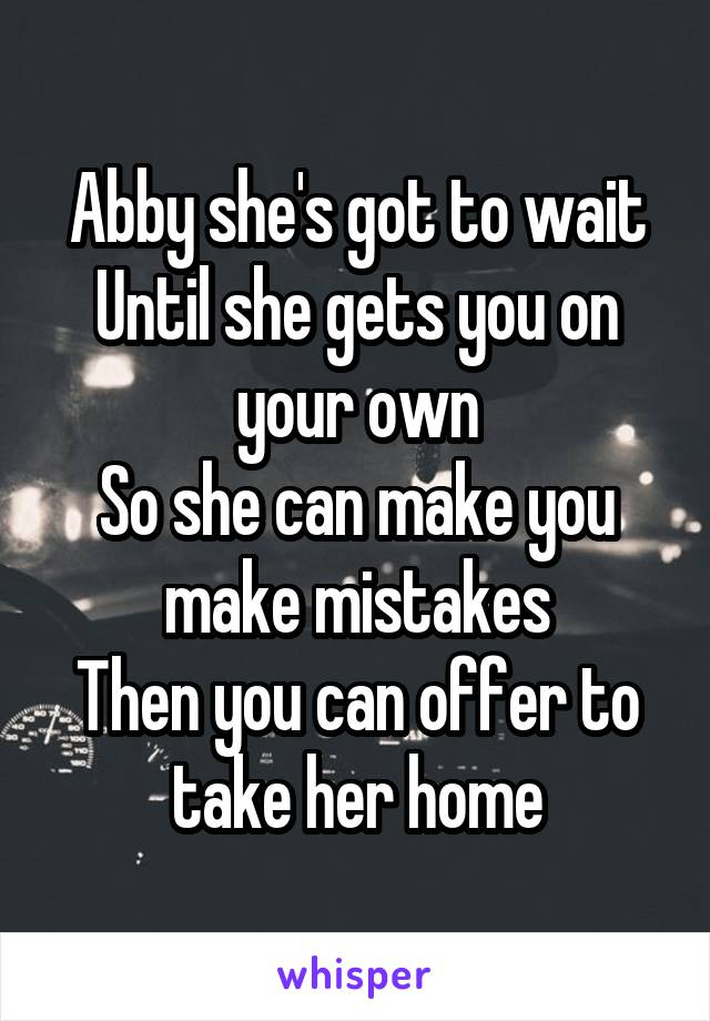 Abby she's got to wait Until she gets you on your own So she can make you make mistakes Then you can offer to take her home
