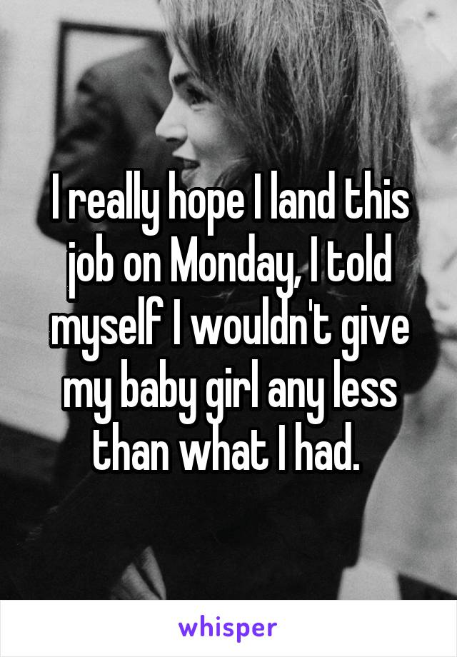 I really hope I land this job on Monday, I told myself I wouldn't give my baby girl any less than what I had.