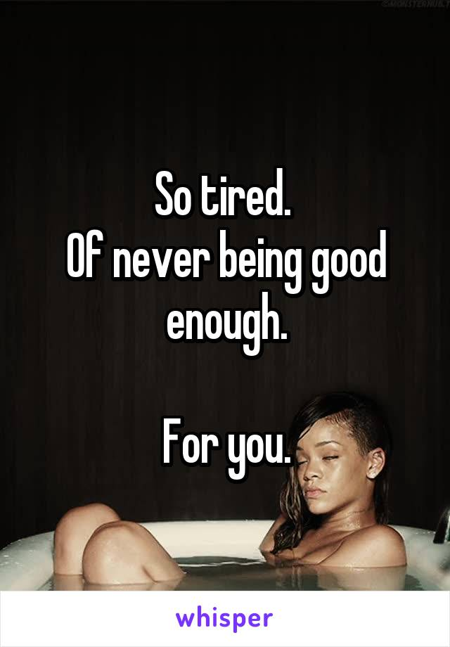 So tired.  Of never being good enough.  For you.