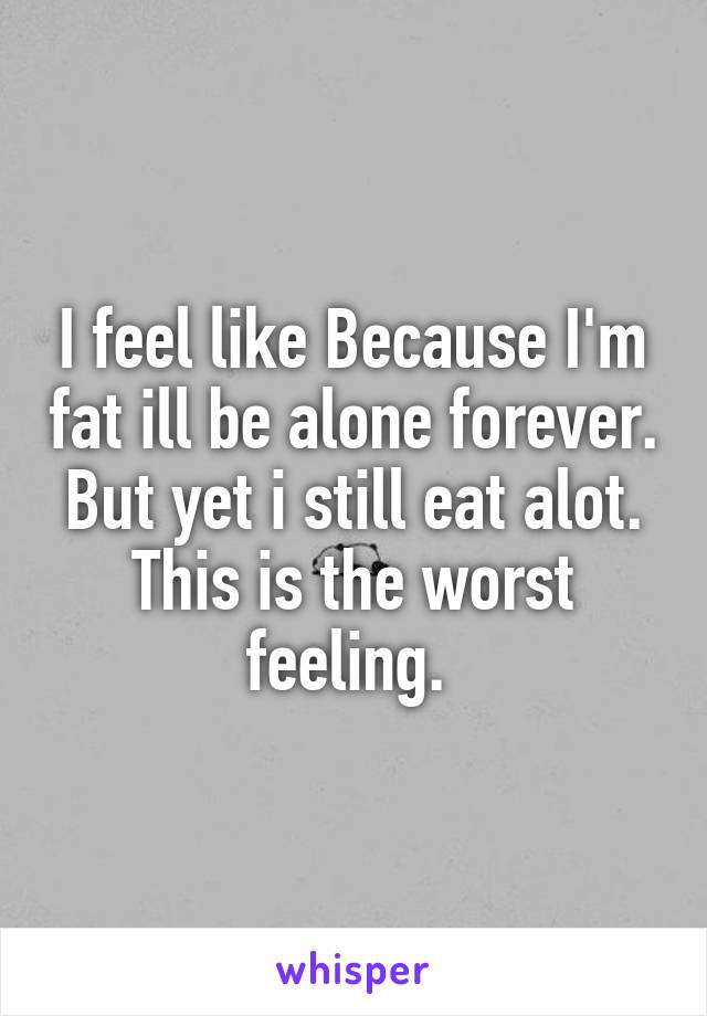 I feel like Because I'm fat ill be alone forever. But yet i still eat alot. This is the worst feeling.