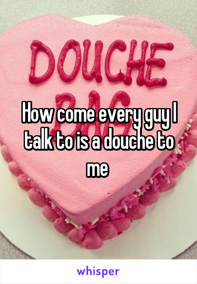 How come every guy I talk to is a douche to me