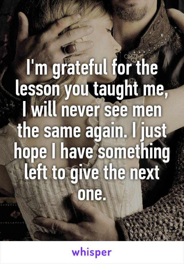 I'm grateful for the lesson you taught me, I will never see men the same again. I just hope I have something left to give the next one.