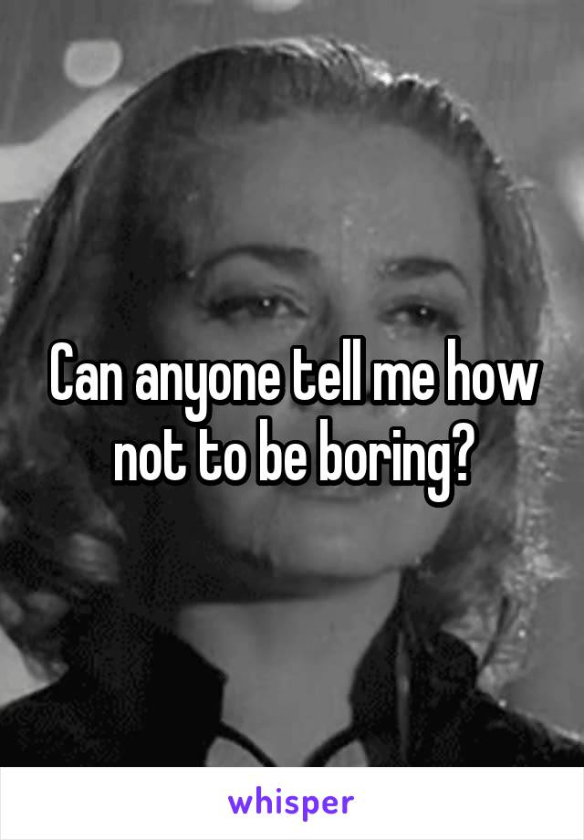 Can anyone tell me how not to be boring?