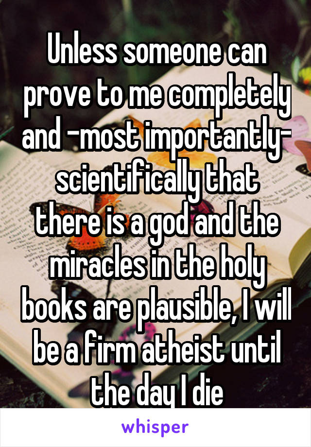 Unless someone can prove to me completely and -most importantly- scientifically that there is a god and the miracles in the holy books are plausible, I will be a firm atheist until the day I die