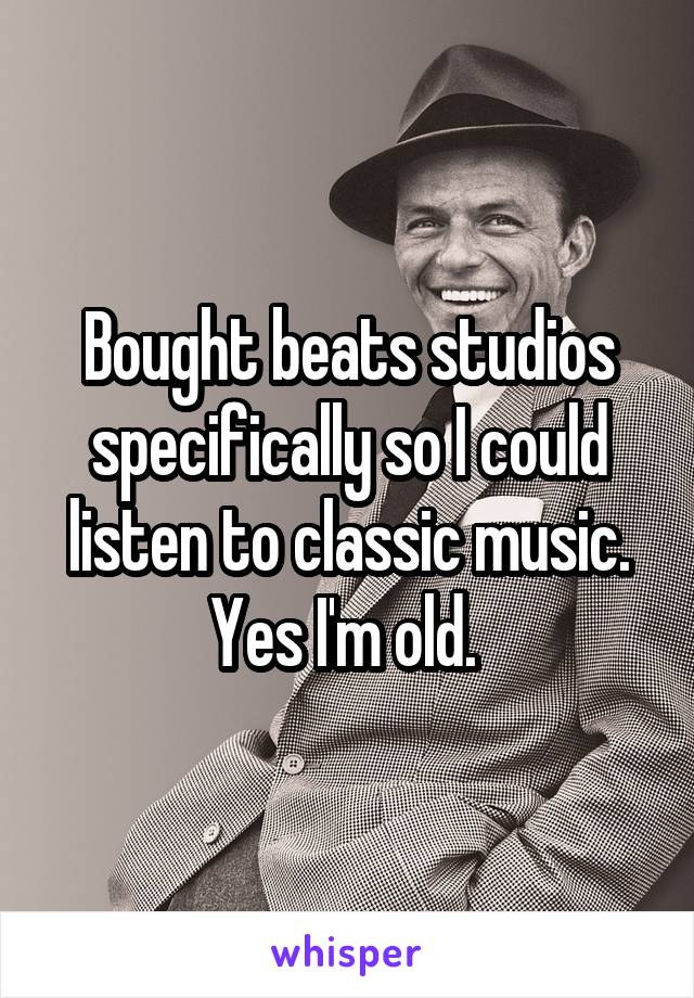 Bought beats studios specifically so I could listen to classic music. Yes I'm old.