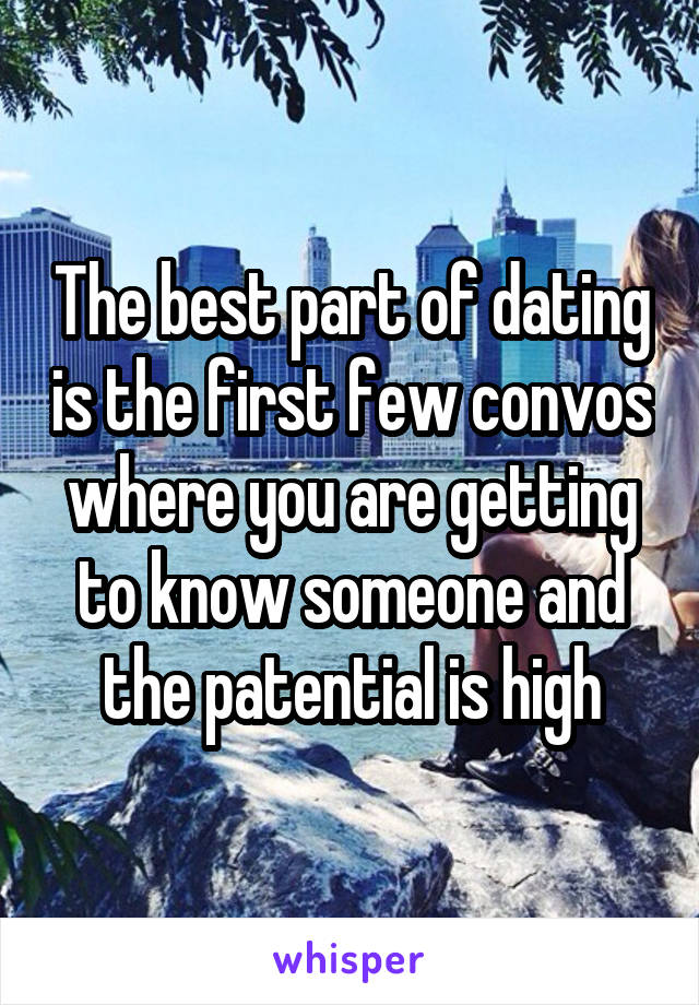 The best part of dating is the first few convos where you are getting to know someone and the patential is high