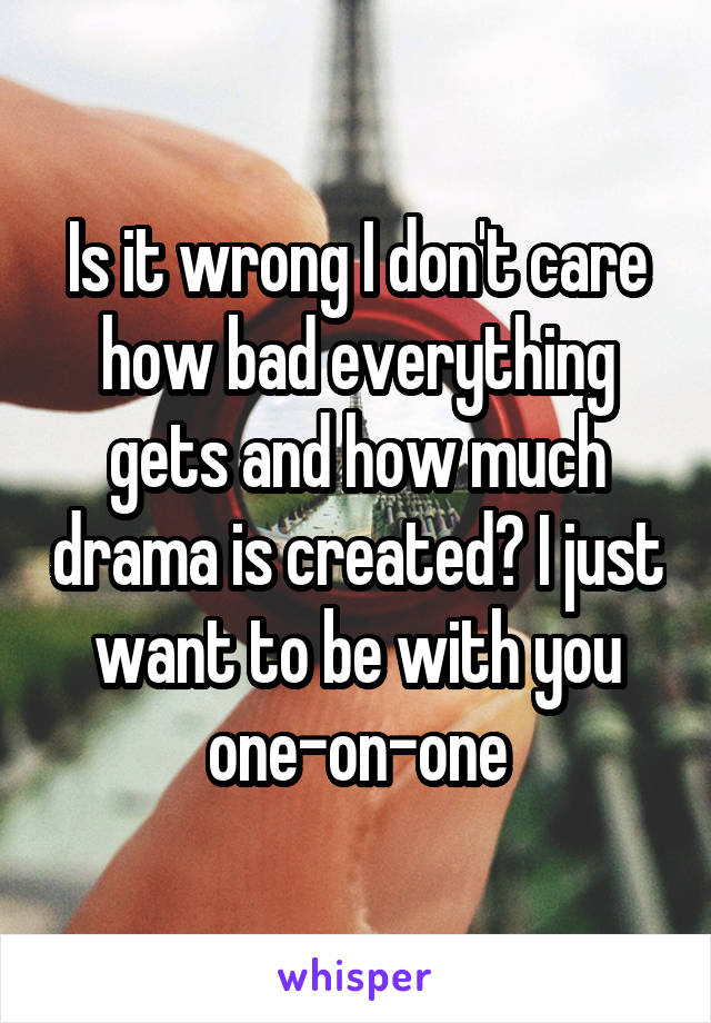 Is it wrong I don't care how bad everything gets and how much drama is created? I just want to be with you one-on-one